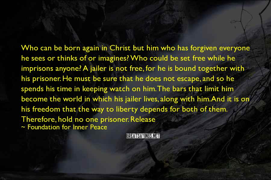 Foundation For Inner Peace Sayings: Who can be born again in Christ but him who has forgiven everyone he sees