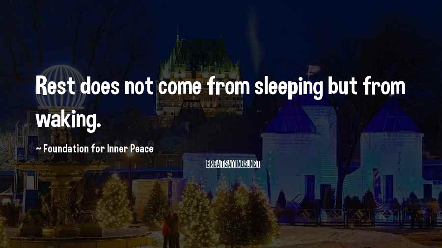 Foundation For Inner Peace Sayings: Rest does not come from sleeping but from waking.