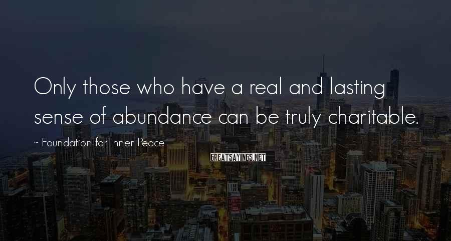 Foundation For Inner Peace Sayings: Only those who have a real and lasting sense of abundance can be truly charitable.