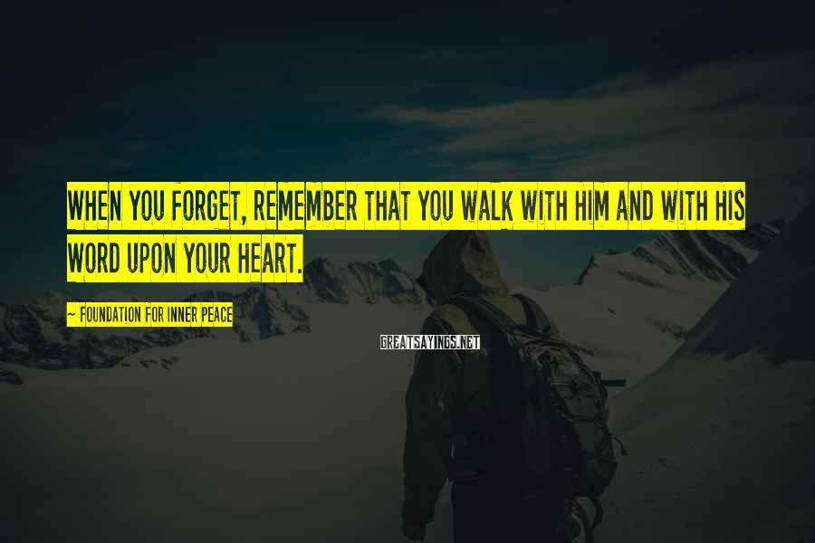 Foundation For Inner Peace Sayings: When you forget, remember that you walk with Him and with His Word upon your
