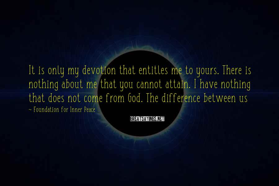 Foundation For Inner Peace Sayings: It is only my devotion that entitles me to yours. There is nothing about me