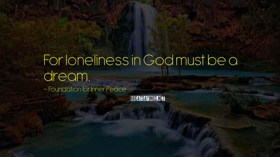 Foundation For Inner Peace Sayings: For loneliness in God must be a dream.