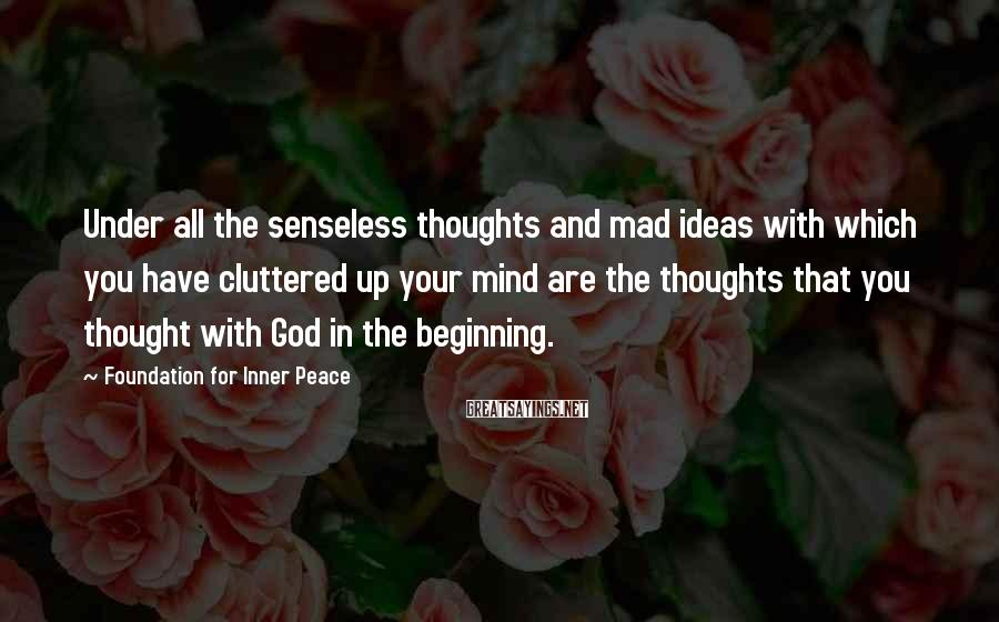 Foundation For Inner Peace Sayings: Under all the senseless thoughts and mad ideas with which you have cluttered up your