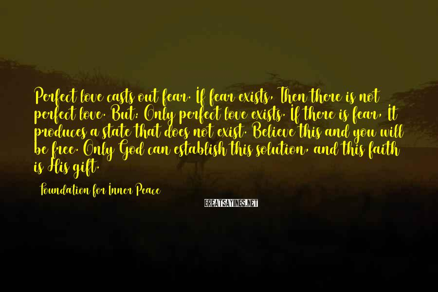 Foundation For Inner Peace Sayings: Perfect love casts out fear. If fear exists, Then there is not perfect love. But: