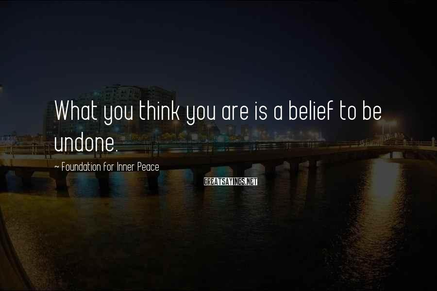 Foundation For Inner Peace Sayings: What you think you are is a belief to be undone.