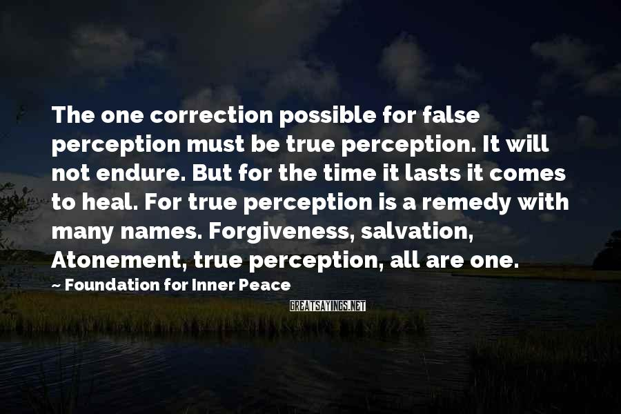 Foundation For Inner Peace Sayings: The one correction possible for false perception must be true perception. It will not endure.