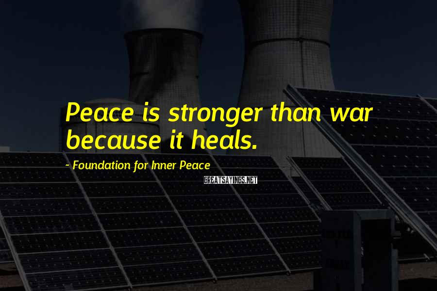 Foundation For Inner Peace Sayings: Peace is stronger than war because it heals.