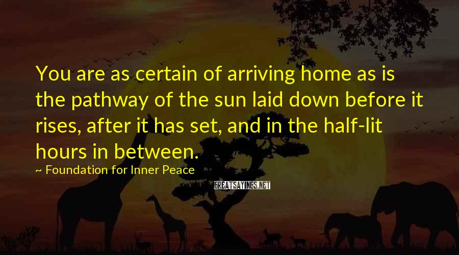 Foundation For Inner Peace Sayings: You are as certain of arriving home as is the pathway of the sun laid