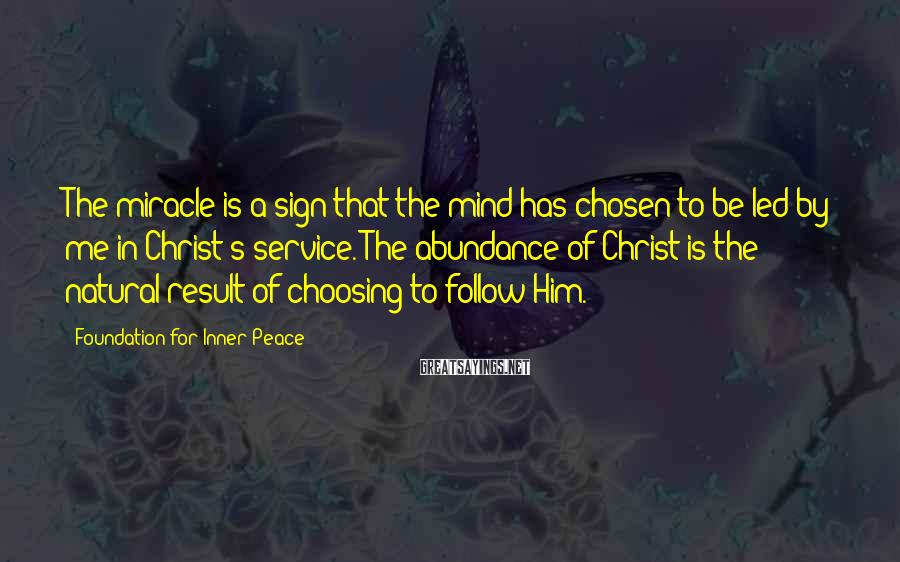 Foundation For Inner Peace Sayings: The miracle is a sign that the mind has chosen to be led by me