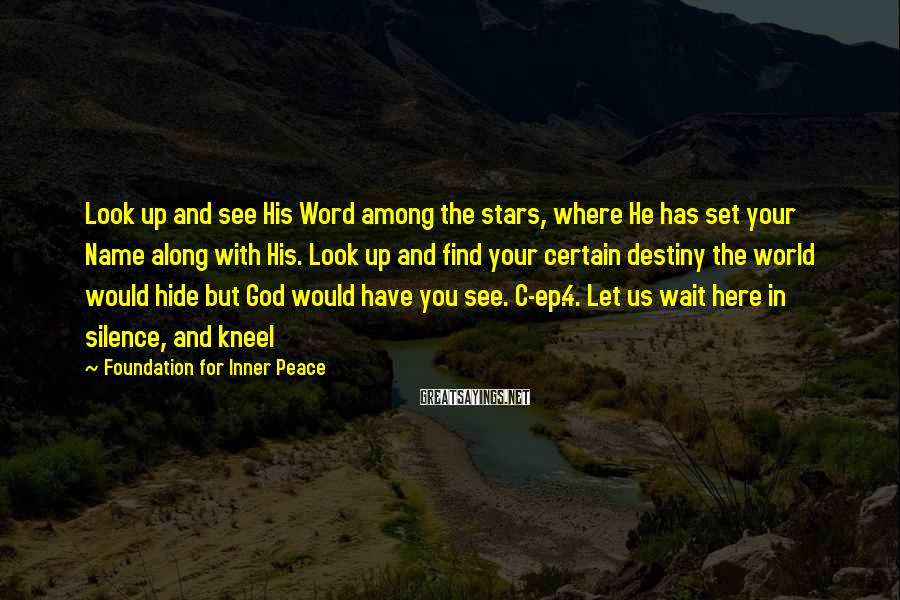 Foundation For Inner Peace Sayings: Look up and see His Word among the stars, where He has set your Name