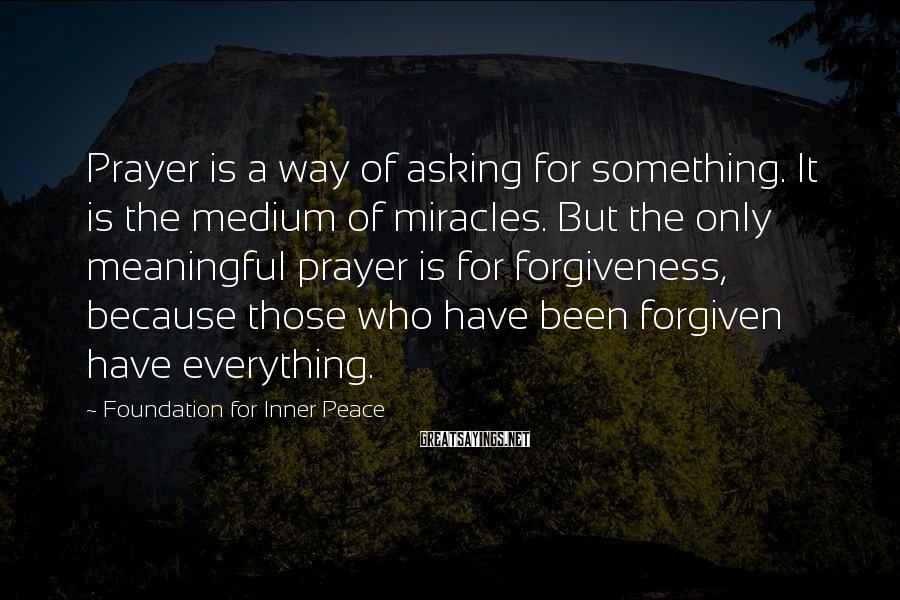 Foundation For Inner Peace Sayings: Prayer is a way of asking for something. It is the medium of miracles. But