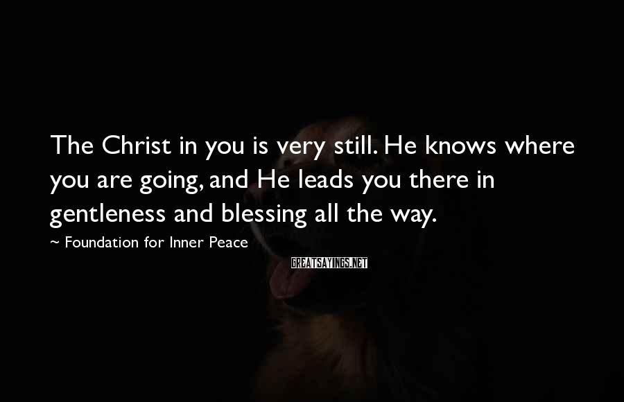Foundation For Inner Peace Sayings: The Christ in you is very still. He knows where you are going, and He