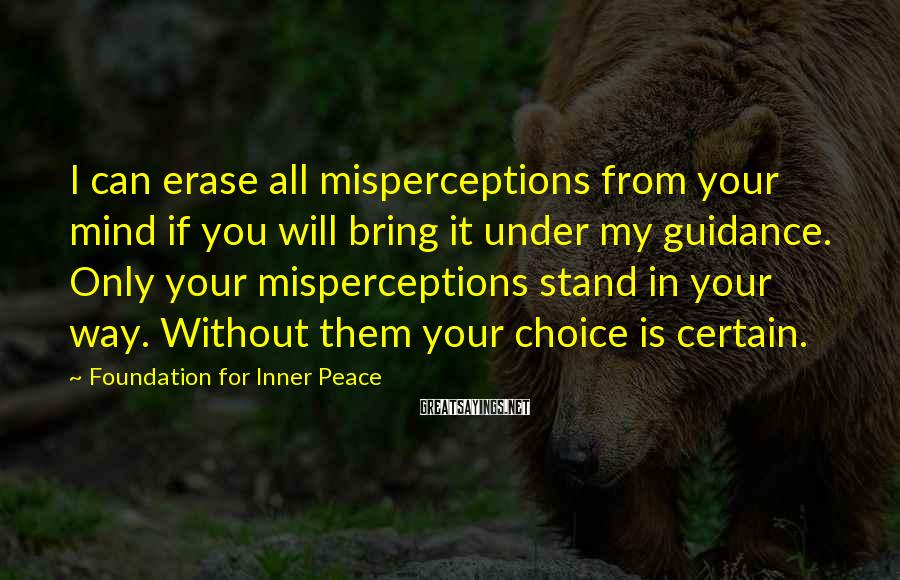 Foundation For Inner Peace Sayings: I can erase all misperceptions from your mind if you will bring it under my