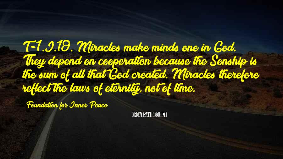 Foundation For Inner Peace Sayings: T-1.I.19. Miracles make minds one in God. They depend on cooperation because the Sonship is