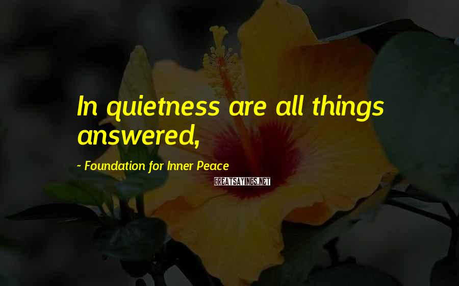 Foundation For Inner Peace Sayings: In quietness are all things answered,