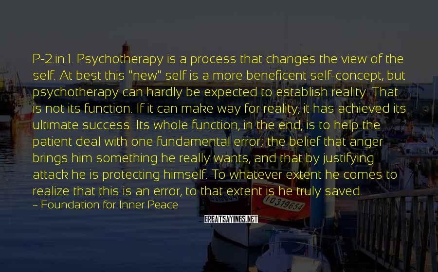 Foundation For Inner Peace Sayings: P-2.in.1. Psychotherapy is a process that changes the view of the self. At best this