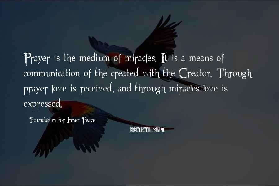 Foundation For Inner Peace Sayings: Prayer is the medium of miracles. It is a means of communication of the created