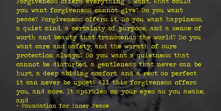Foundation For Inner Peace Sayings: Forgiveness offers everything I want. What could you want forgiveness cannot give? Do you want