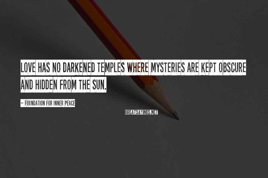 Foundation For Inner Peace Sayings: Love has no darkened temples where mysteries are kept obscure and hidden from the sun.