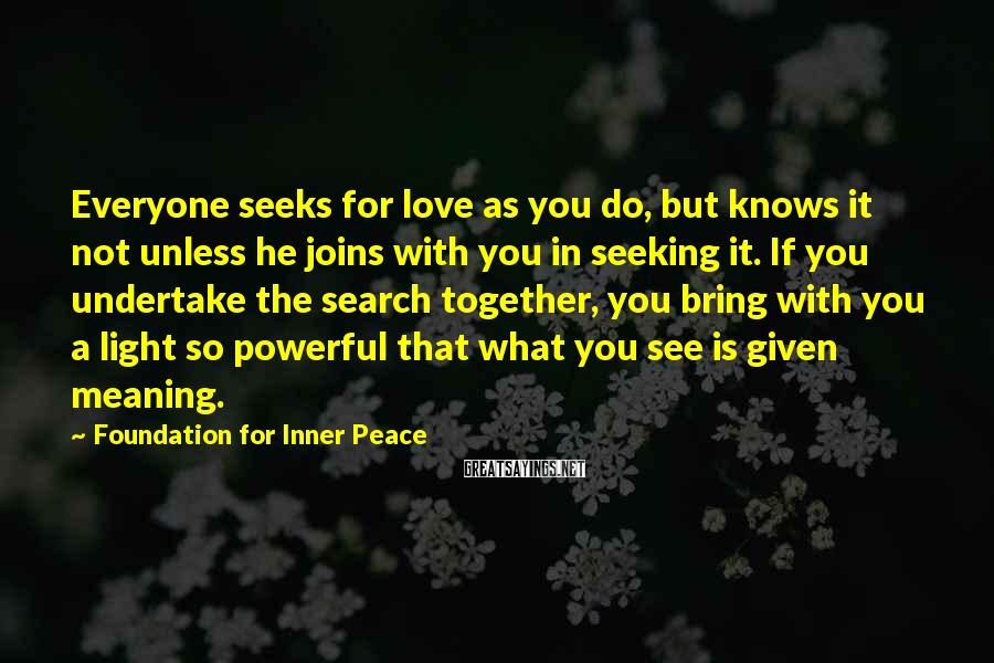 Foundation For Inner Peace Sayings: Everyone seeks for love as you do, but knows it not unless he joins with