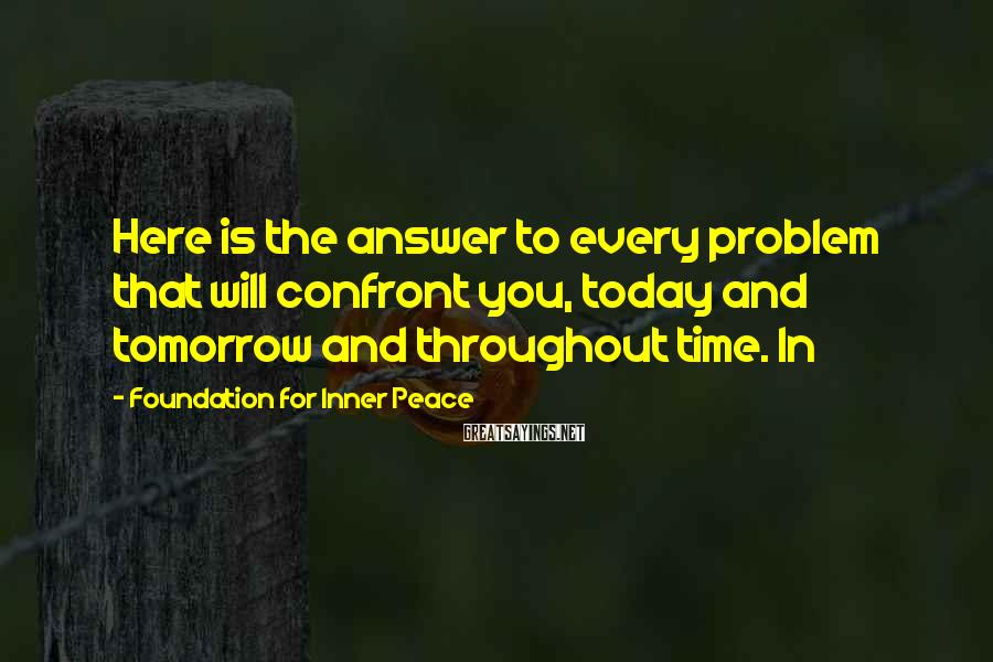 Foundation For Inner Peace Sayings: Here is the answer to every problem that will confront you, today and tomorrow and