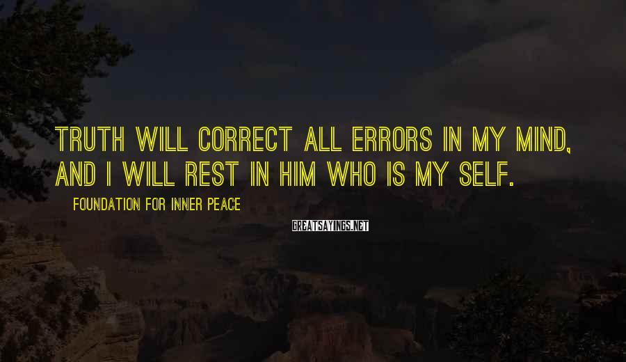 Foundation For Inner Peace Sayings: Truth will correct all errors in my mind, And I will rest in Him Who
