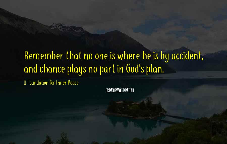 Foundation For Inner Peace Sayings: Remember that no one is where he is by accident, and chance plays no part
