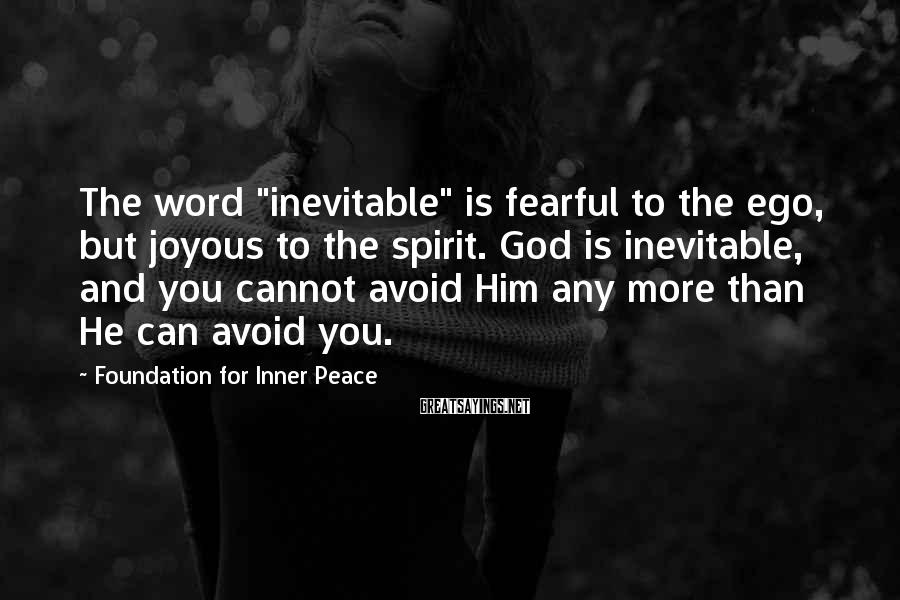 "Foundation For Inner Peace Sayings: The word ""inevitable"" is fearful to the ego, but joyous to the spirit. God is"