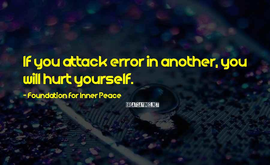 Foundation For Inner Peace Sayings: If you attack error in another, you will hurt yourself.