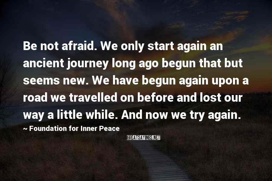 Foundation For Inner Peace Sayings: Be not afraid. We only start again an ancient journey long ago begun that but