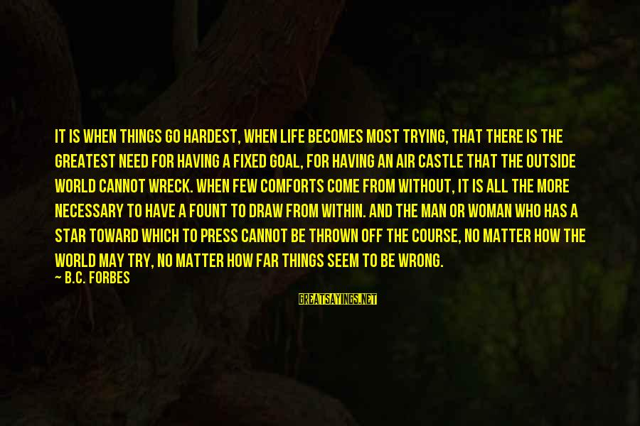Fount Sayings By B.C. Forbes: It is when things go hardest, when life becomes most trying, that there is the