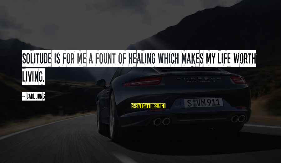 Fount Sayings By Carl Jung: Solitude is for me a fount of healing which makes my life worth living.