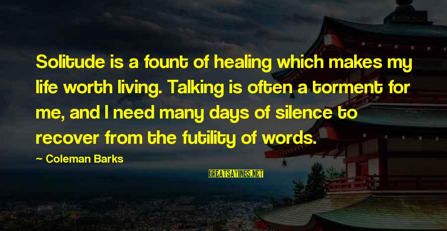 Fount Sayings By Coleman Barks: Solitude is a fount of healing which makes my life worth living. Talking is often