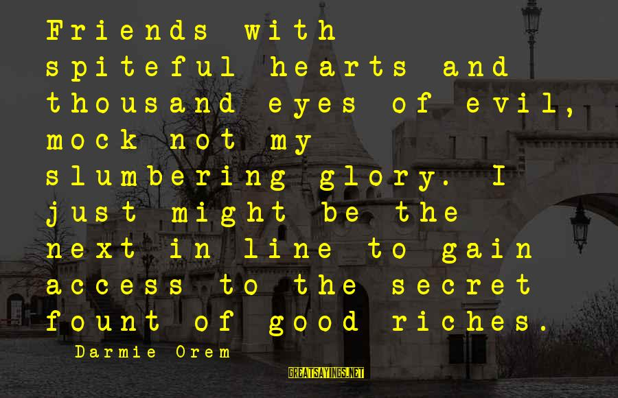 Fount Sayings By Darmie Orem: Friends with spiteful hearts and thousand eyes of evil, mock not my slumbering glory. I