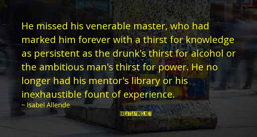 Fount Sayings By Isabel Allende: He missed his venerable master, who had marked him forever with a thirst for knowledge