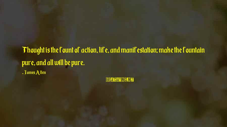 Fount Sayings By James Allen: Thought is the fount of action, life, and manifestation; make the fountain pure, and all