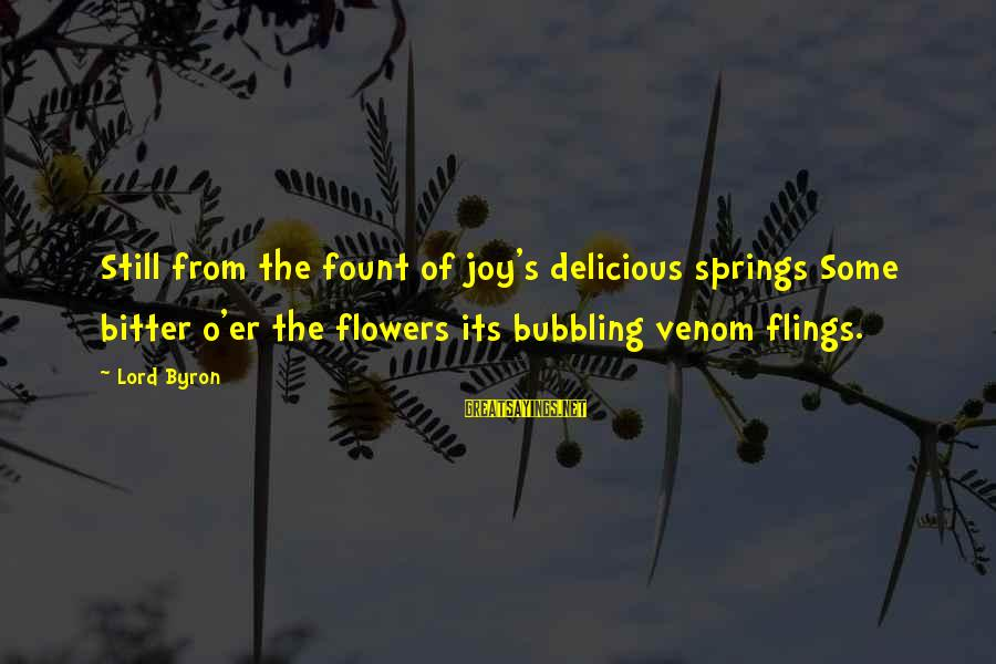 Fount Sayings By Lord Byron: Still from the fount of joy's delicious springs Some bitter o'er the flowers its bubbling
