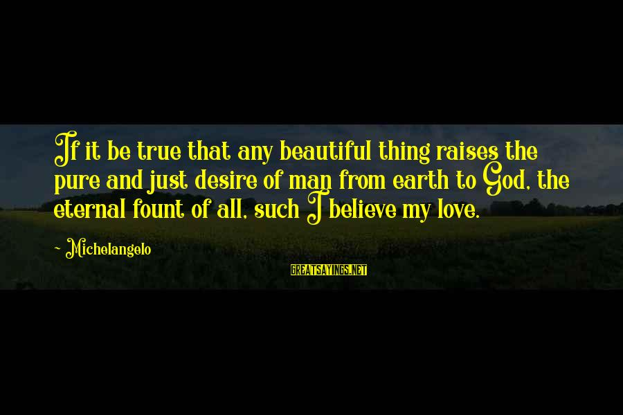 Fount Sayings By Michelangelo: If it be true that any beautiful thing raises the pure and just desire of