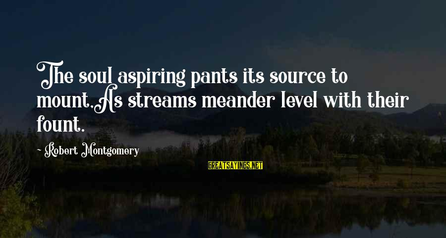 Fount Sayings By Robert Montgomery: The soul aspiring pants its source to mount,As streams meander level with their fount.