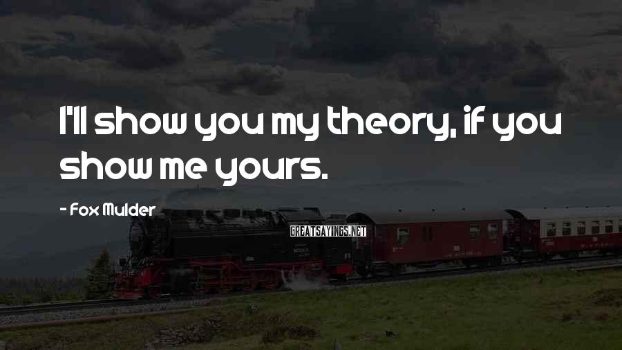 Fox Mulder Sayings: I'll show you my theory, if you show me yours.