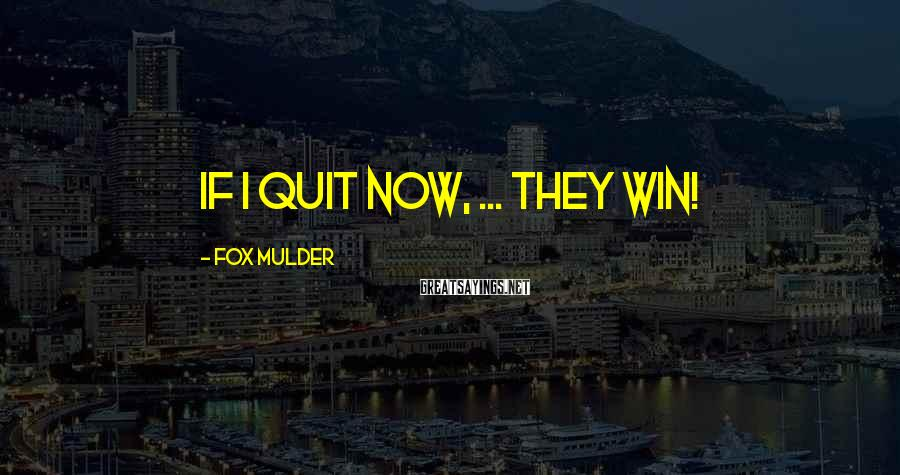 Fox Mulder Sayings: If I quit now, ... They win!