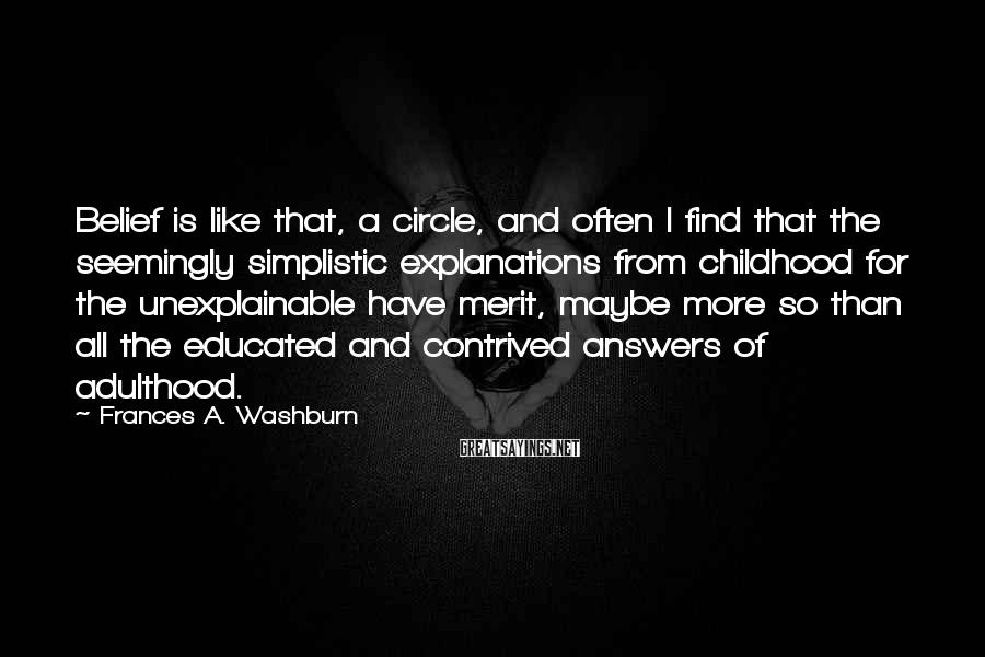 Frances A. Washburn Sayings: Belief is like that, a circle, and often I find that the seemingly simplistic explanations