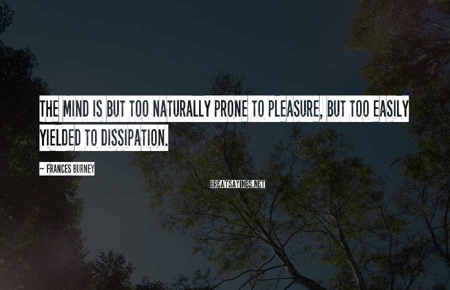 Frances Burney Sayings: The mind is but too naturally prone to pleasure, but too easily yielded to dissipation.
