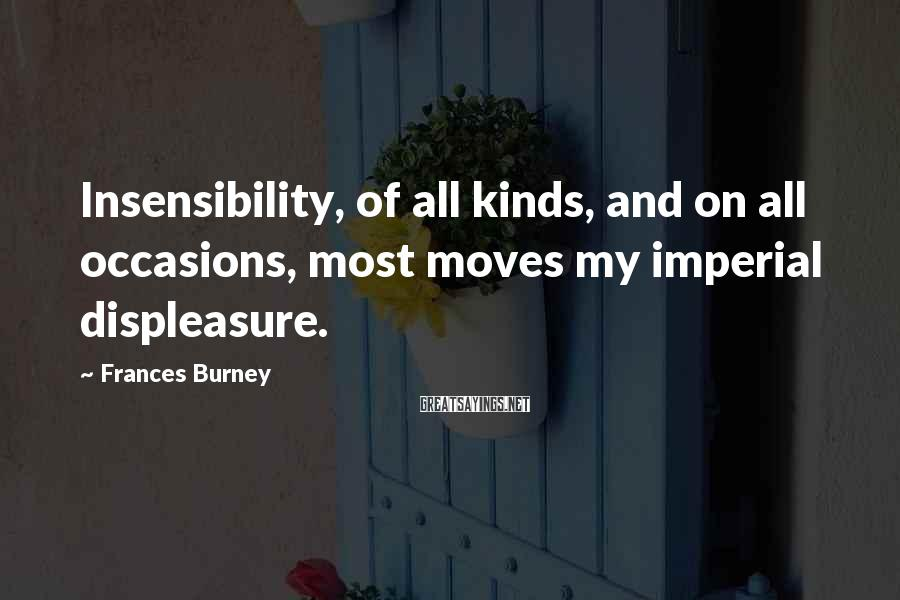 Frances Burney Sayings: Insensibility, of all kinds, and on all occasions, most moves my imperial displeasure.