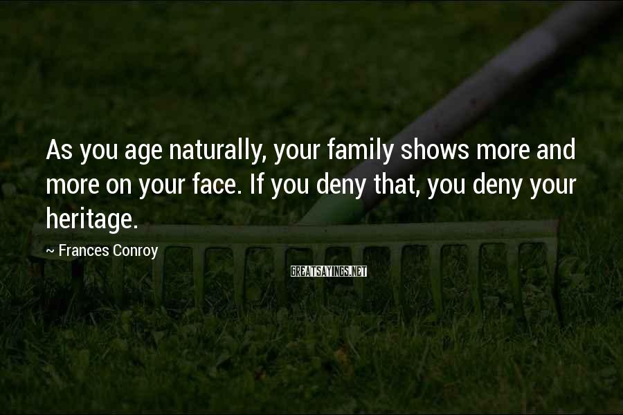 Frances Conroy Sayings: As you age naturally, your family shows more and more on your face. If you