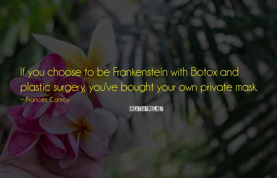 Frances Conroy Sayings: If you choose to be Frankenstein with Botox and plastic surgery, you've bought your own
