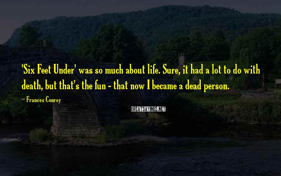 Frances Conroy Sayings: 'Six Feet Under' was so much about life. Sure, it had a lot to do