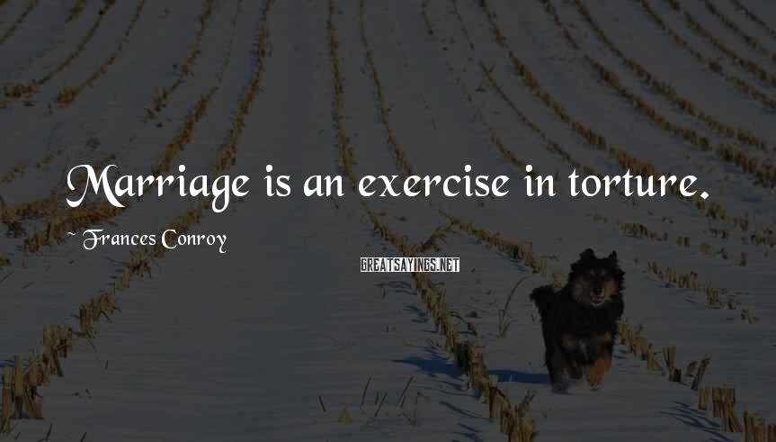 Frances Conroy Sayings: Marriage is an exercise in torture.