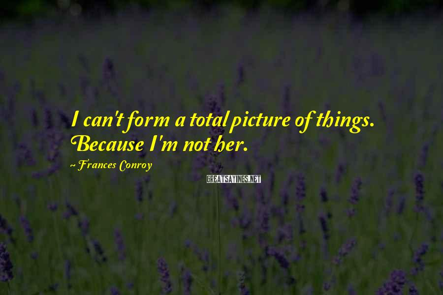 Frances Conroy Sayings: I can't form a total picture of things. Because I'm not her.