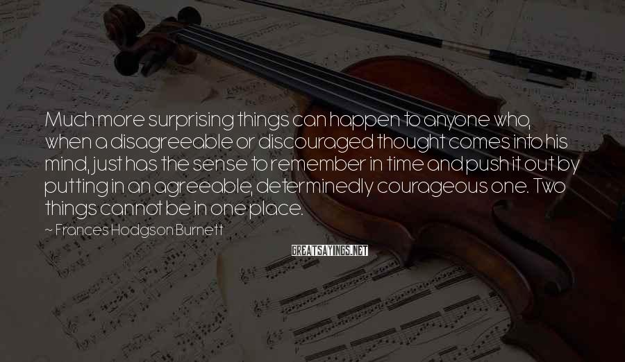 Frances Hodgson Burnett Sayings: Much more surprising things can happen to anyone who, when a disagreeable or discouraged thought
